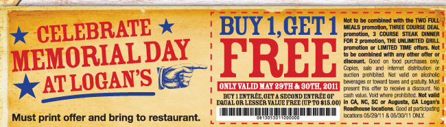 BUY 1 ENTREE, GET 1 FREE  ONLY VALID MAY 29TH & 30TH, 2011.  Buy 1 entree, get a second entree of equal or lesser value free (UP TO $15.00).  Not to be combined with the TWO FULL MEALS promotion, THREE COURSE DEAL promotion, 3 COURSE STEAK DINNER FOR 2 promotion, THE UNLIMITED GRILL promotion or LIMITED TIME offers. Not to be combined with any other offer or discount. Good on food purchase only. Copies, sale and internet distribution or auction prohibited. Not valid on alcoholic beverages or toward taxes and gratuity. Must present the offer to receive a discount. No cash value. Void where prohibited. Not valid in CA, NC, SC, or Augusta, GA Logan's Roadhouse locations. Good at participating locations 05/29/11 & 05/30/11 ONLY.